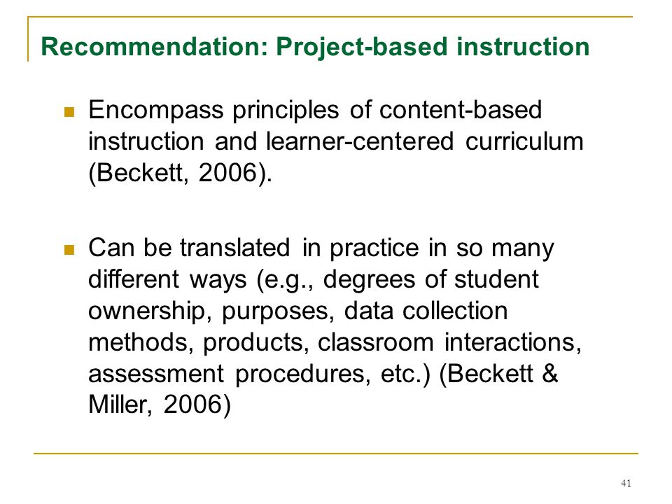 41 Recommendation: Project-based instruction Encompass principles of content-based instruction and learner-centered curriculum (Beckett, 2006).
