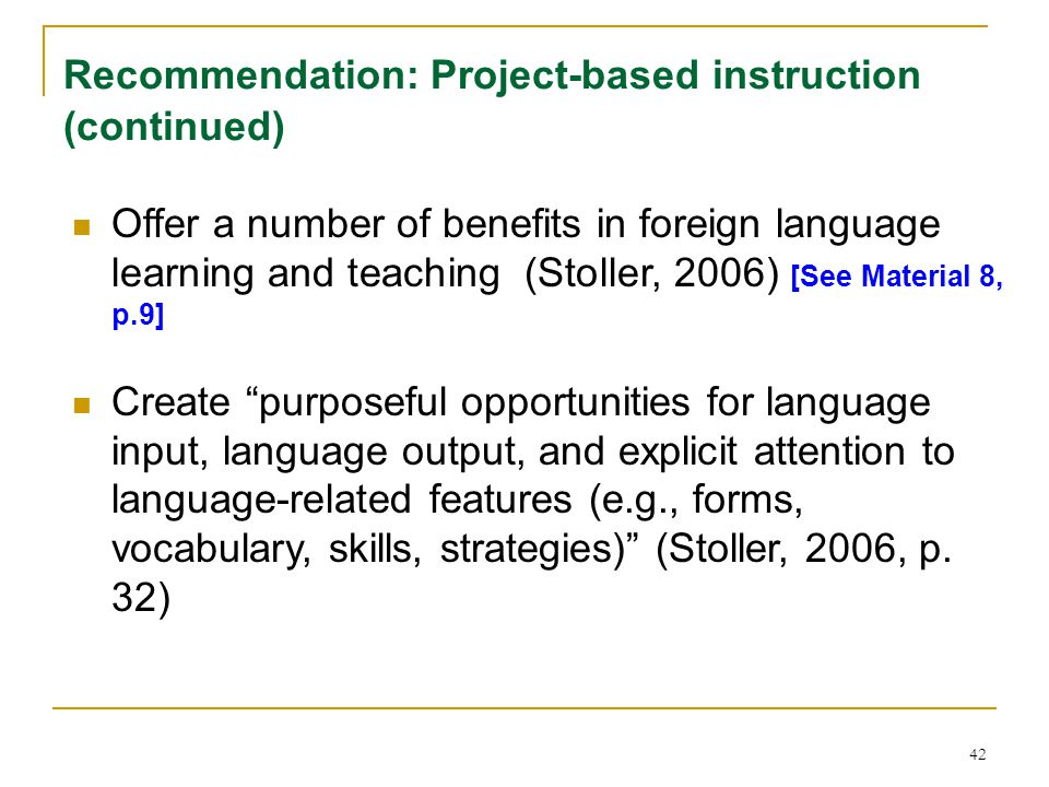42 Recommendation: Project-based instruction (continued) Offer a number of benefits in foreign language learning and teaching (Stoller, 2006) [See Material 8, p.9] Create purposeful opportunities for language input, language output, and explicit attention to language-related features (e.g., forms, vocabulary, skills, strategies) (Stoller, 2006, p.