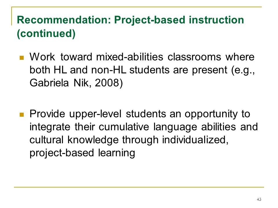 43 Recommendation: Project-based instruction (continued) Work toward mixed-abilities classrooms where both HL and non-HL students are present (e.g., Gabriela Nik, 2008) Provide upper-level students an opportunity to integrate their cumulative language abilities and cultural knowledge through individualized, project-based learning