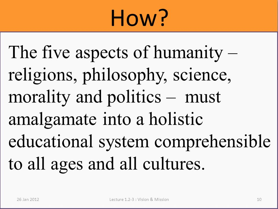 How? The five aspects of humanity – religions, philosophy, science, morality and politics – must amalgamate into a holistic educational system compreh