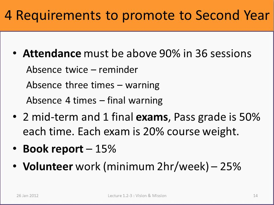 4 Requirements to promote to Second Year Attendance must be above 90% in 36 sessions Absence twice – reminder Absence three times – warning Absence 4 times – final warning 2 mid-term and 1 final exams, Pass grade is 50% each time.