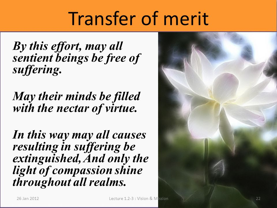 22Lecture 1.2-3 : Vision & Mission Transfer of merit By this effort, may all sentient beings be free of suffering.
