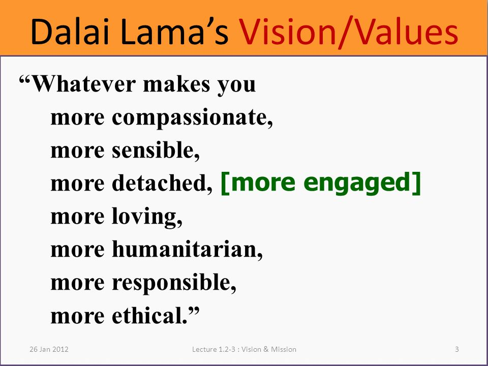 Dalai Lama's Vision/Values Whatever makes you more compassionate, more sensible, more detached, [more engaged] more loving, more humanitarian, more responsible, more ethical. Lecture : Vision & Mission326 Jan 2012