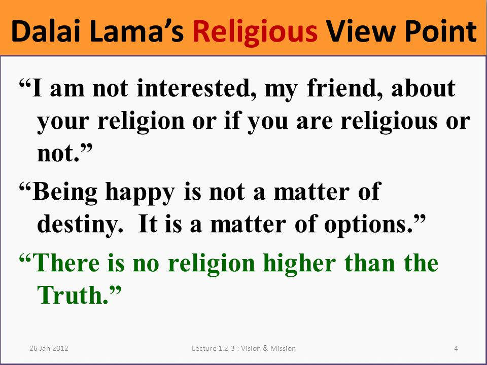 Dalai Lama's Religious View Point I am not interested, my friend, about your religion or if you are religious or not. Being happy is not a matter of destiny.
