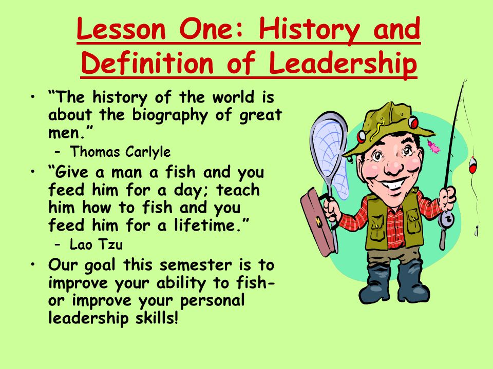 Lesson One: History and Definition of Leadership The history of the world is about the biography of great men. –Thomas Carlyle Give a man a fish and you feed him for a day; teach him how to fish and you feed him for a lifetime. –Lao Tzu Our goal this semester is to improve your ability to fish- or improve your personal leadership skills!