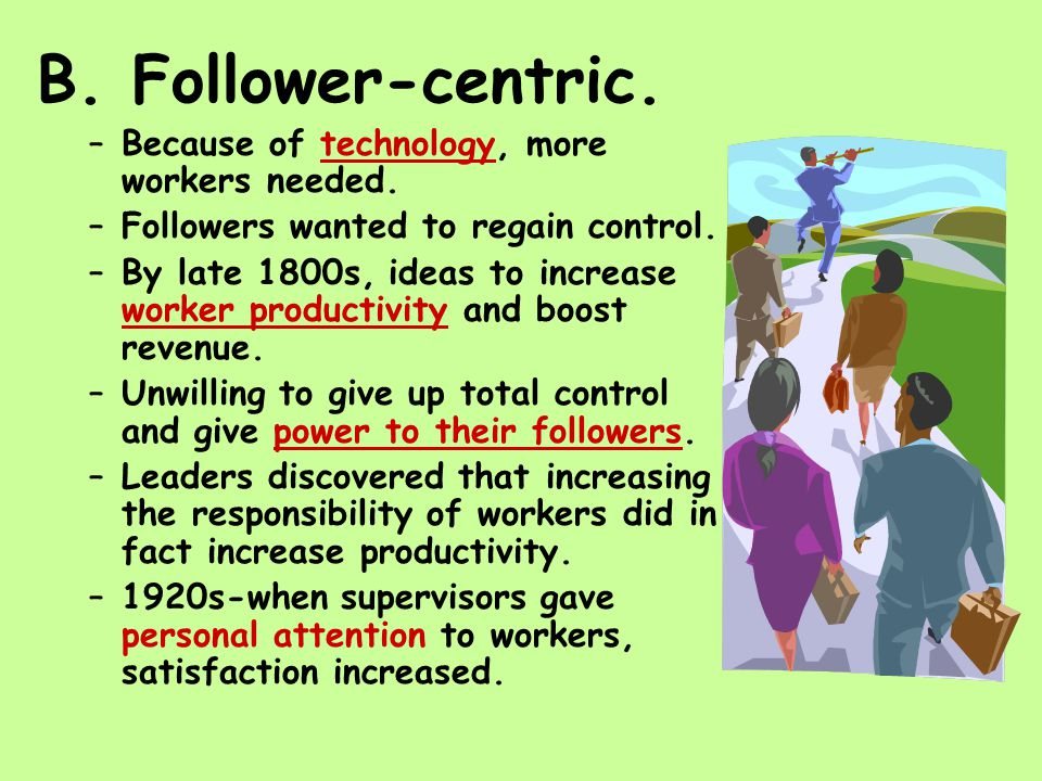 B. Follower-centric. –Because of technology, more workers needed.