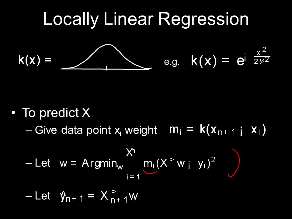 Locally Linear Regression To predict X –Give data point x i weight –Let e.g.