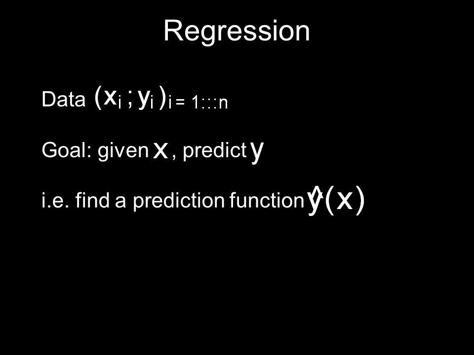 Regression Data Goal: given, predict i.e. find a prediction function