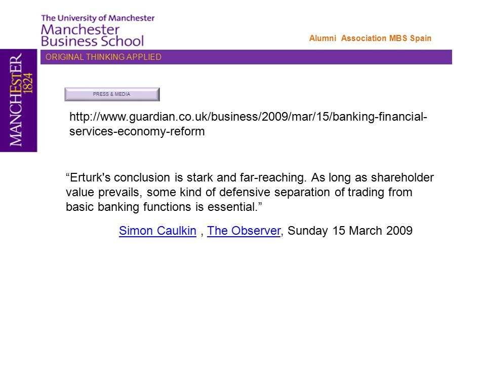 ORIGINAL THINKING APPLIED Alumni Association MBS Spain PRESS & MEDIA http://www.guardian.co.uk/business/2009/mar/15/banking-financial- services-economy-reform Simon CaulkinSimon Caulkin, The Observer, Sunday 15 March 2009The Observer Erturk s conclusion is stark and far-reaching.