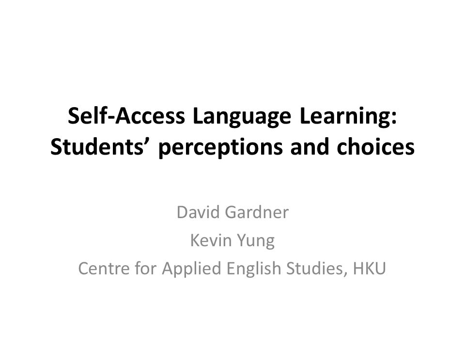 Self-Access Language Learning: Students' perceptions and choices David Gardner Kevin Yung Centre for Applied English Studies, HKU