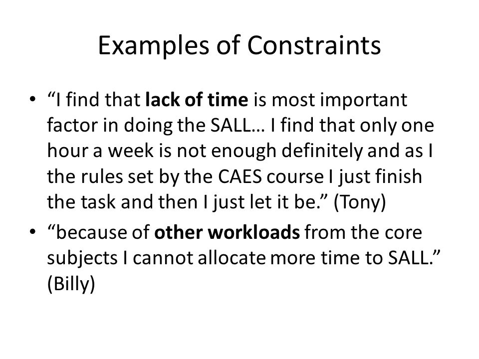 Examples of Constraints I find that lack of time is most important factor in doing the SALL… I find that only one hour a week is not enough definitely and as I the rules set by the CAES course I just finish the task and then I just let it be. (Tony) because of other workloads from the core subjects I cannot allocate more time to SALL. (Billy)