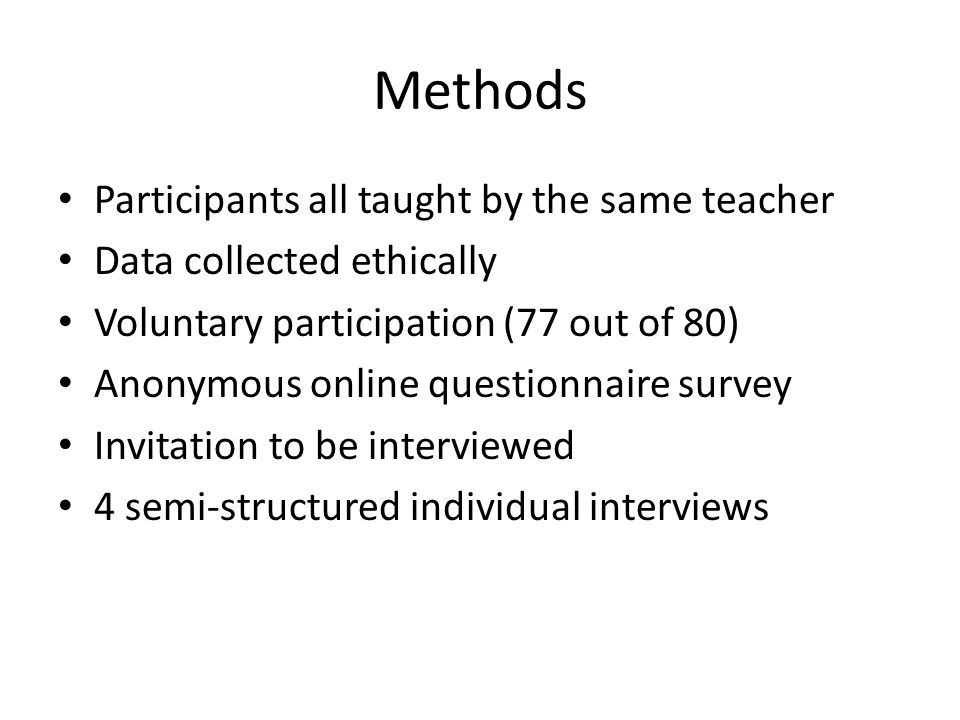 Methods Participants all taught by the same teacher Data collected ethically Voluntary participation (77 out of 80) Anonymous online questionnaire survey Invitation to be interviewed 4 semi-structured individual interviews