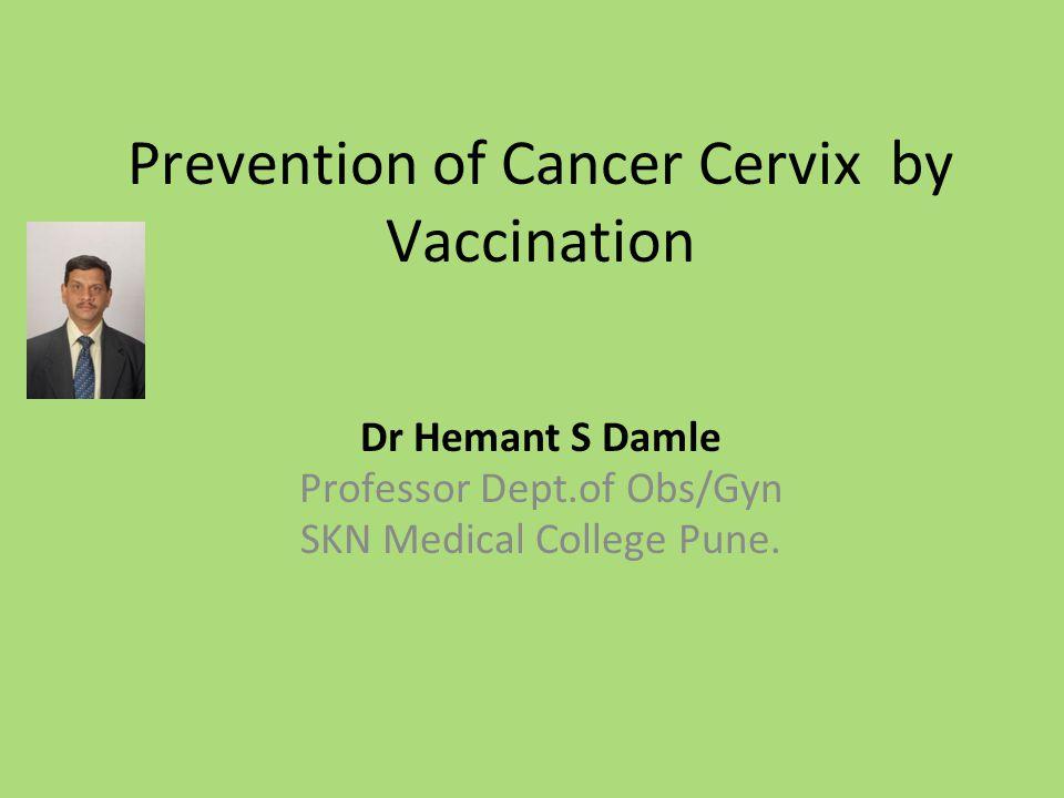 Prevention of Cancer Cervix by Vaccination Dr Hemant S Damle Professor Dept.of Obs/Gyn SKN Medical College Pune.