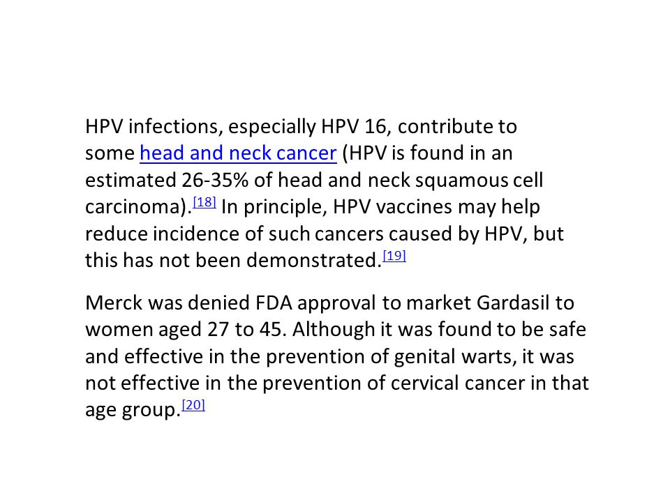 HPV infections, especially HPV 16, contribute to some head and neck cancer (HPV is found in an estimated 26-35% of head and neck squamous cell carcino