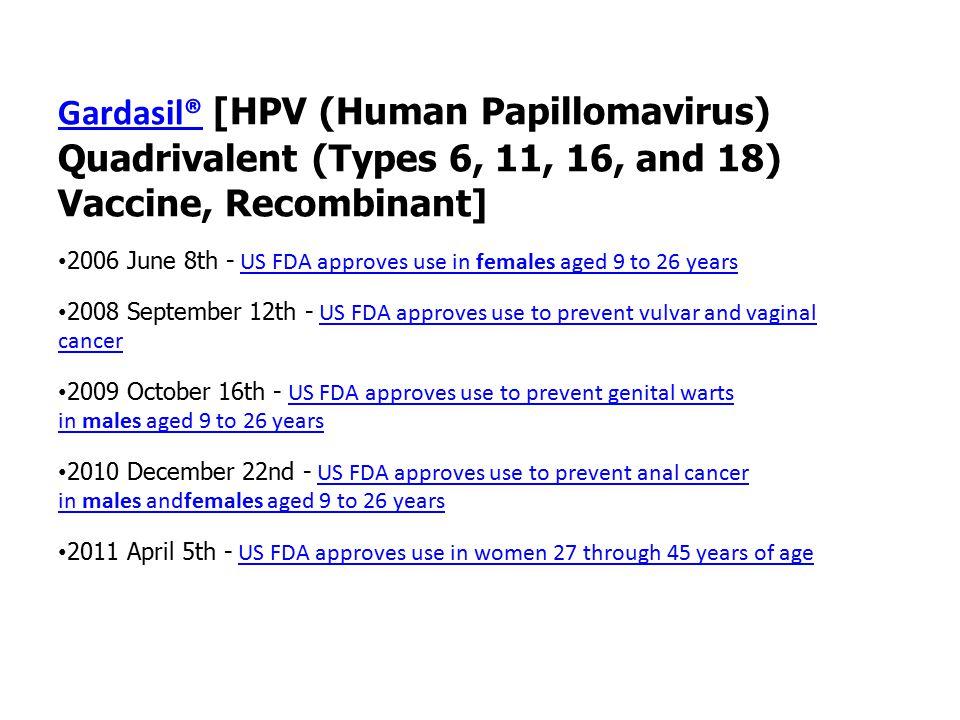Gardasil®Gardasil® [HPV (Human Papillomavirus) Quadrivalent (Types 6, 11, 16, and 18) Vaccine, Recombinant] 2006 June 8th - US FDA approves use in fem