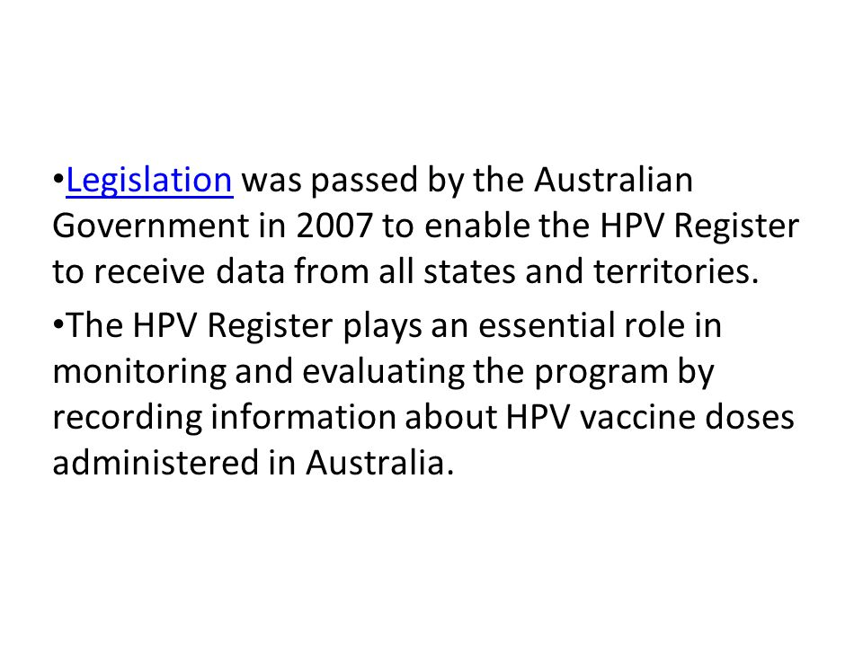 Legislation was passed by the Australian Government in 2007 to enable the HPV Register to receive data from all states and territories. Legislation Th