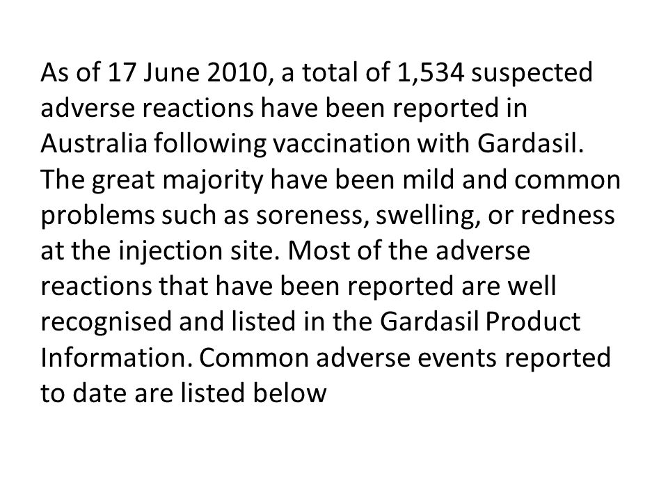 As of 17 June 2010, a total of 1,534 suspected adverse reactions have been reported in Australia following vaccination with Gardasil. The great majori