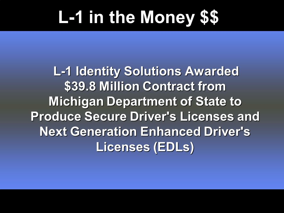 L-1 Identity Solutions Awarded $39.8 Million Contract from Michigan Department of State to Produce Secure Driver s Licenses and Next Generation Enhanced Driver s Licenses (EDLs) L-1 Identity Solutions Awarded $39.8 Million Contract from Michigan Department of State to Produce Secure Driver s Licenses and Next Generation Enhanced Driver s Licenses (EDLs) L-1 in the Money $$