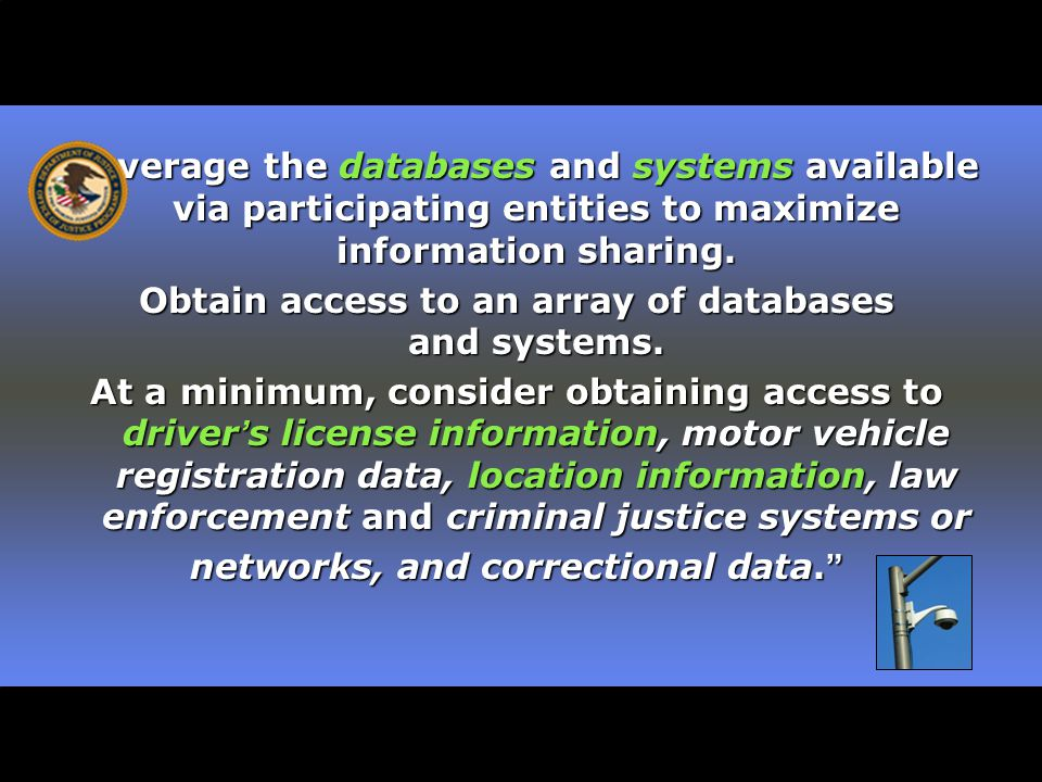 Leverage the databases and systems available via participating entities to maximize information sharing.