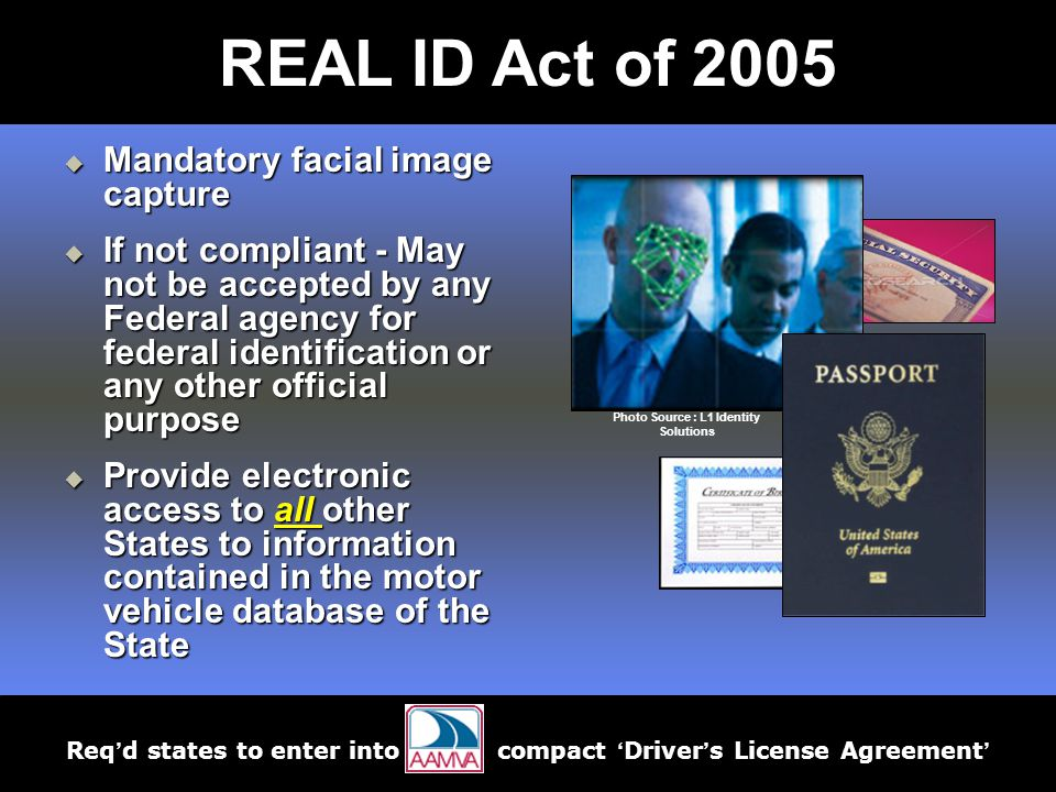  Mandatory facial image capture  If not compliant - May not be accepted by any Federal agency for federal identification or any other official purpose  Provide electronic access to all other States to information contained in the motor vehicle database of the State Photo Source : L1 Identity Solutions Req'd states to enter into compact 'Driver's License Agreement' REAL ID Act of 2005