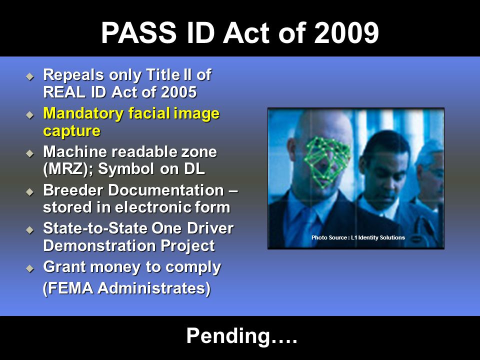 Repeals only Title II of REAL ID Act of 2005  Mandatory facial image capture  Machine readable zone (MRZ); Symbol on DL  Breeder Documentation – stored in electronic form  State-to-State One Driver Demonstration Project  Grant money to comply (FEMA Administrates) (FEMA Administrates) Photo Source : L1 Identity Solutions PASS ID Act of 2009 Pending….