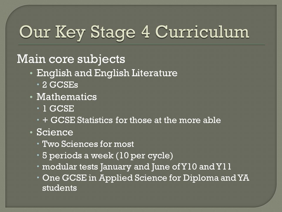 Main core subjects English and English Literature  2 GCSEs Mathematics  1 GCSE  + GCSE Statistics for those at the more able Science  Two Sciences