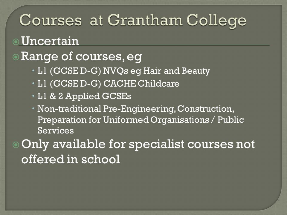  Uncertain  Range of courses, eg  L1 (GCSE D-G) NVQs eg Hair and Beauty  L1 (GCSE D-G) CACHE Childcare  L1 & 2 Applied GCSEs  Non-traditional Pre-Engineering, Construction, Preparation for Uniformed Organisations / Public Services  Only available for specialist courses not offered in school