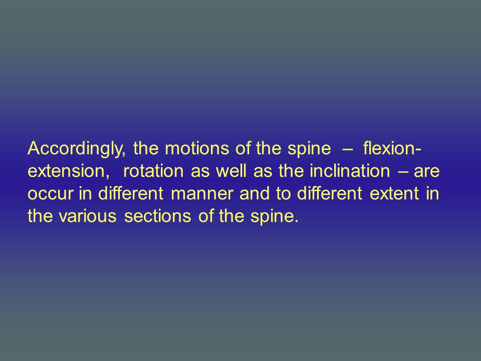 Accordingly, the motions of the spine – flexion- extension, rotation as well as the inclination – are occur in different manner and to different extent in the various sections of the spine.