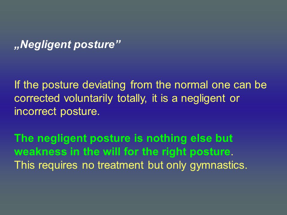 """Negligent posture If the posture deviating from the normal one can be corrected voluntarily totally, it is a negligent or incorrect posture."