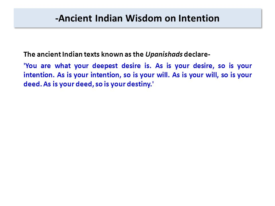 -Ancient Indian Wisdom on Intention The ancient Indian texts known as the Upanishads declare- You are what your deepest desire is.