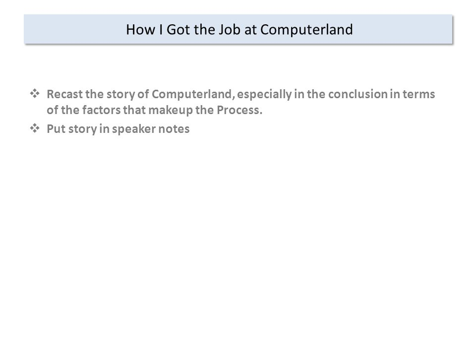 How I Got the Job at Computerland  Recast the story of Computerland, especially in the conclusion in terms of the factors that makeup the Process.