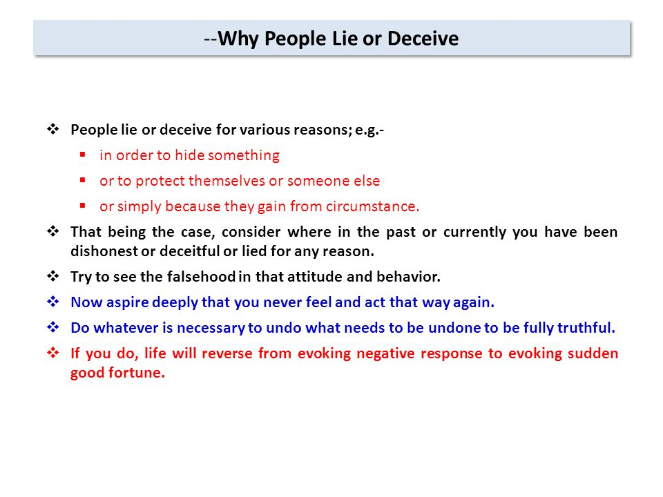 --Why People Lie or Deceive  People lie or deceive for various reasons; e.g.-  in order to hide something  or to protect themselves or someone else  or simply because they gain from circumstance.
