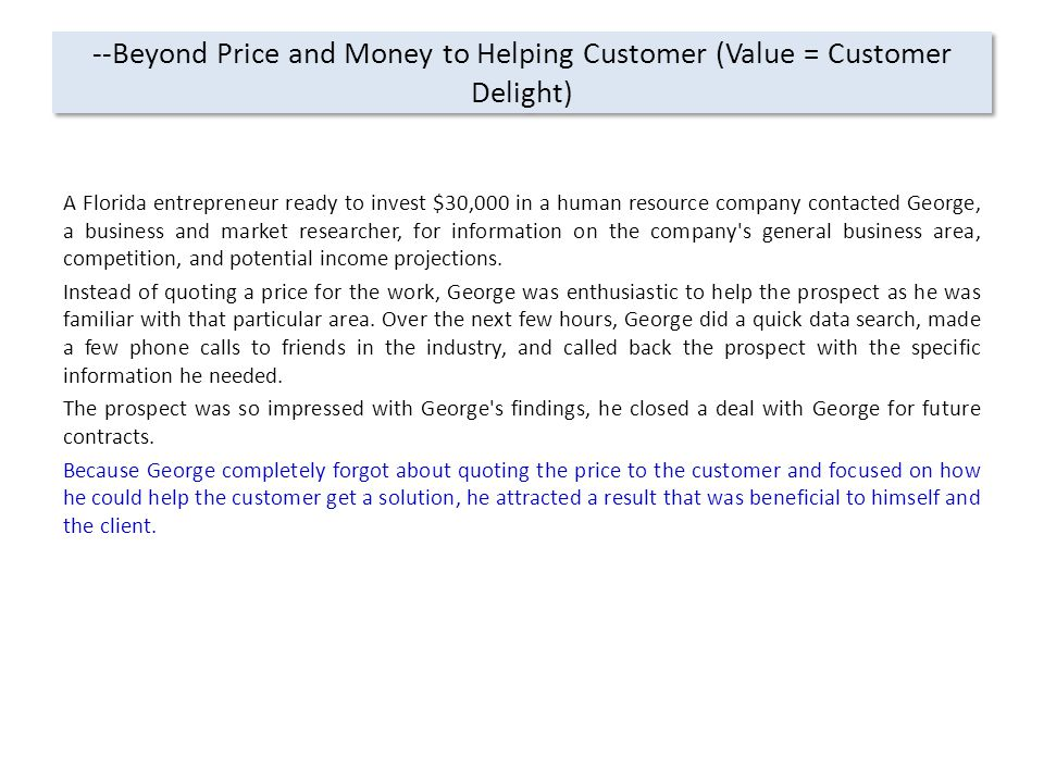 --Beyond Price and Money to Helping Customer (Value = Customer Delight) A Florida entrepreneur ready to invest $30,000 in a human resource company contacted George, a business and market researcher, for information on the company s general business area, competition, and potential income projections.