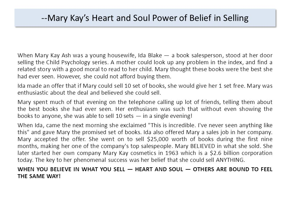 --Mary Kay's Heart and Soul Power of Belief in Selling When Mary Kay Ash was a young housewife, Ida Blake — a book salesperson, stood at her door selling the Child Psychology series.