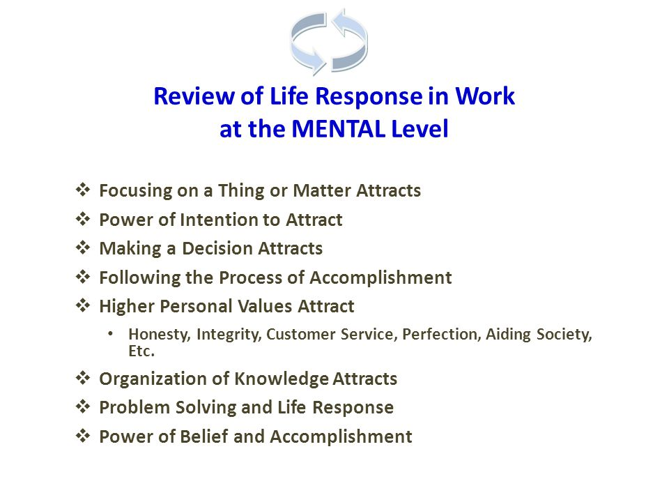 Review of Life Response in Work at the MENTAL Level  Focusing on a Thing or Matter Attracts  Power of Intention to Attract  Making a Decision Attracts  Following the Process of Accomplishment  Higher Personal Values Attract Honesty, Integrity, Customer Service, Perfection, Aiding Society, Etc.