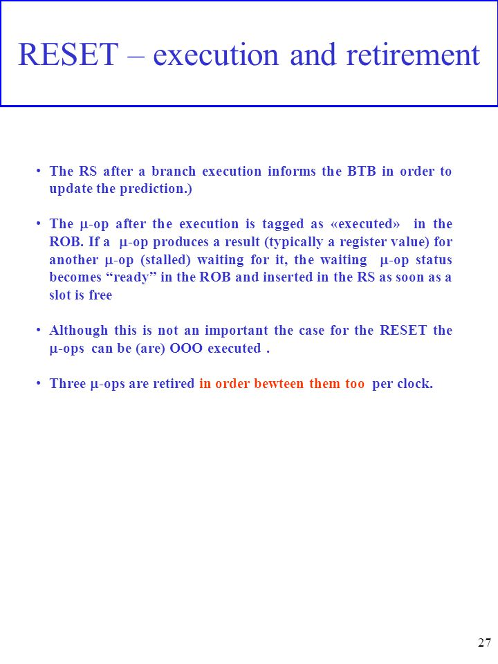 27 RESET – execution and retirement The RS after a branch execution informs the BTB in order to update the prediction.) The  -op after the execution is tagged as «executed» in the ROB.
