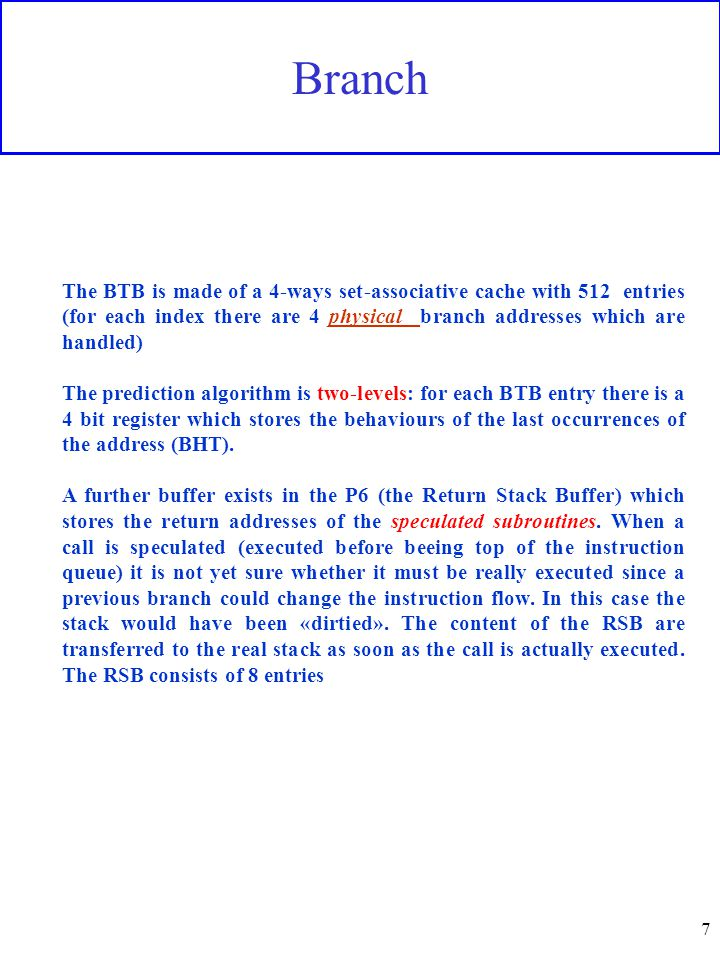 7 Branch The BTB is made of a 4-ways set-associative cache with 512 entries (for each index there are 4 physical branch addresses which are handled) The prediction algorithm is two-levels: for each BTB entry there is a 4 bit register which stores the behaviours of the last occurrences of the address (BHT).