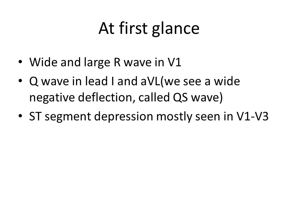 At first glance Wide and large R wave in V1 Q wave in lead I and aVL(we see a wide negative deflection, called QS wave) ST segment depression mostly seen in V1-V3