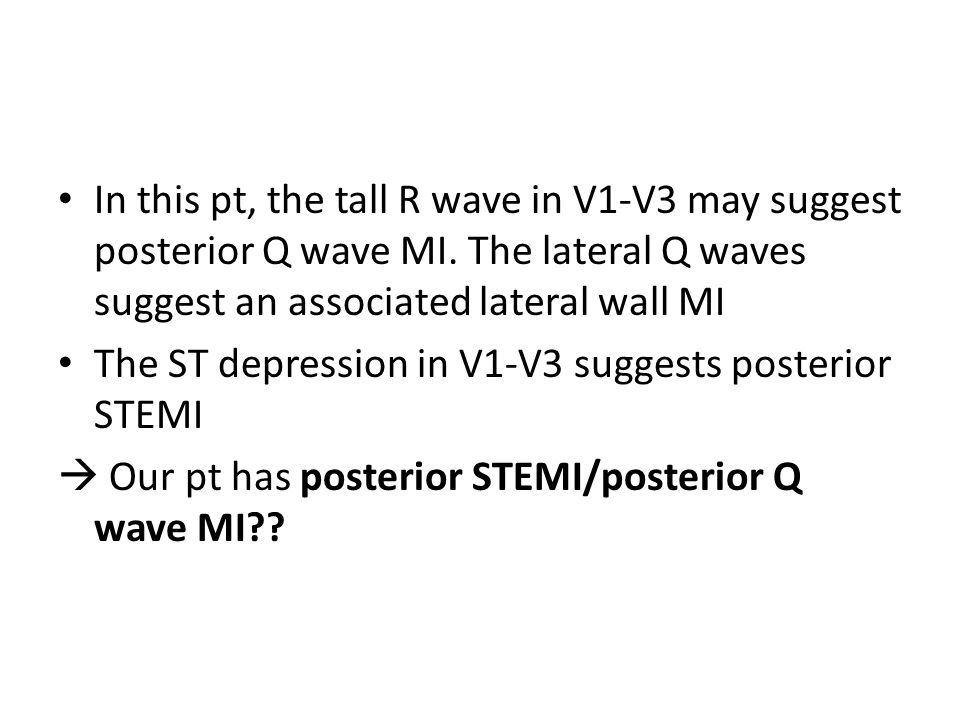 In this pt, the tall R wave in V1-V3 may suggest posterior Q wave MI.