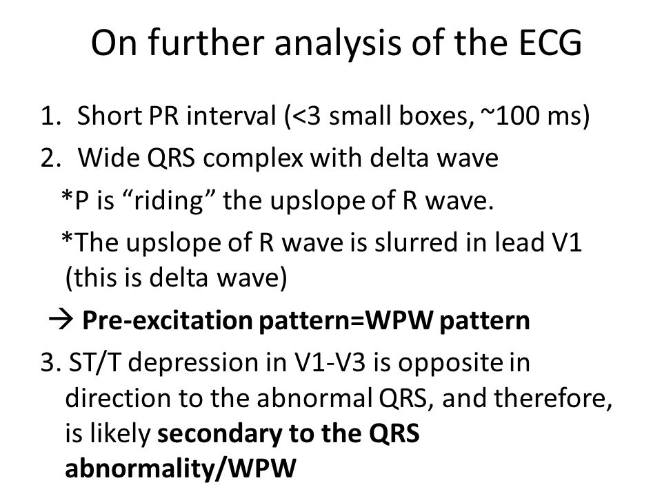 On further analysis of the ECG 1.Short PR interval (<3 small boxes, ~100 ms) 2.Wide QRS complex with delta wave *P is riding the upslope of R wave.