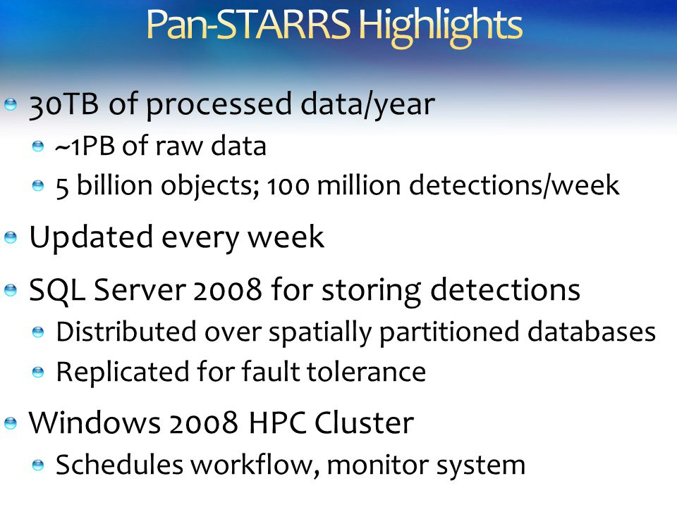 30TB of processed data/year ~1PB of raw data 5 billion objects; 100 million detections/week Updated every week SQL Server 2008 for storing detections Distributed over spatially partitioned databases Replicated for fault tolerance Windows 2008 HPC Cluster Schedules workflow, monitor system