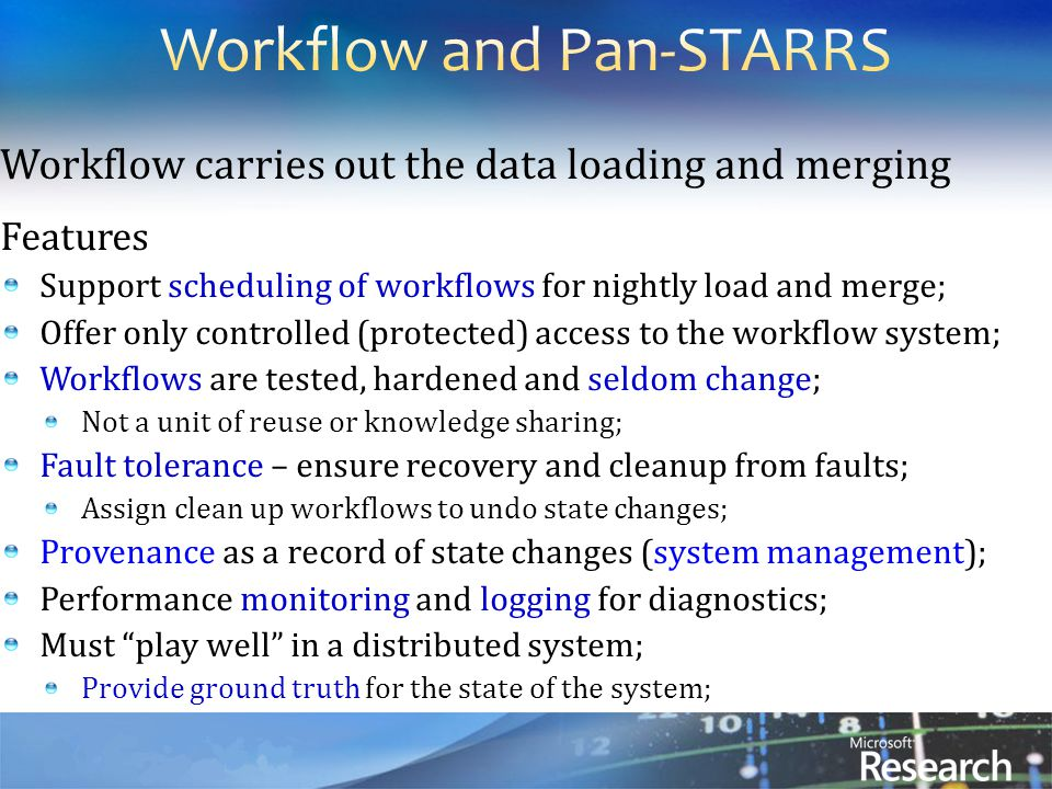 Workflow carries out the data loading and merging Features Support scheduling of workflows for nightly load and merge; Offer only controlled (protected) access to the workflow system; Workflows are tested, hardened and seldom change; Not a unit of reuse or knowledge sharing; Fault tolerance – ensure recovery and cleanup from faults; Assign clean up workflows to undo state changes; Provenance as a record of state changes (system management); Performance monitoring and logging for diagnostics; Must play well in a distributed system; Provide ground truth for the state of the system;