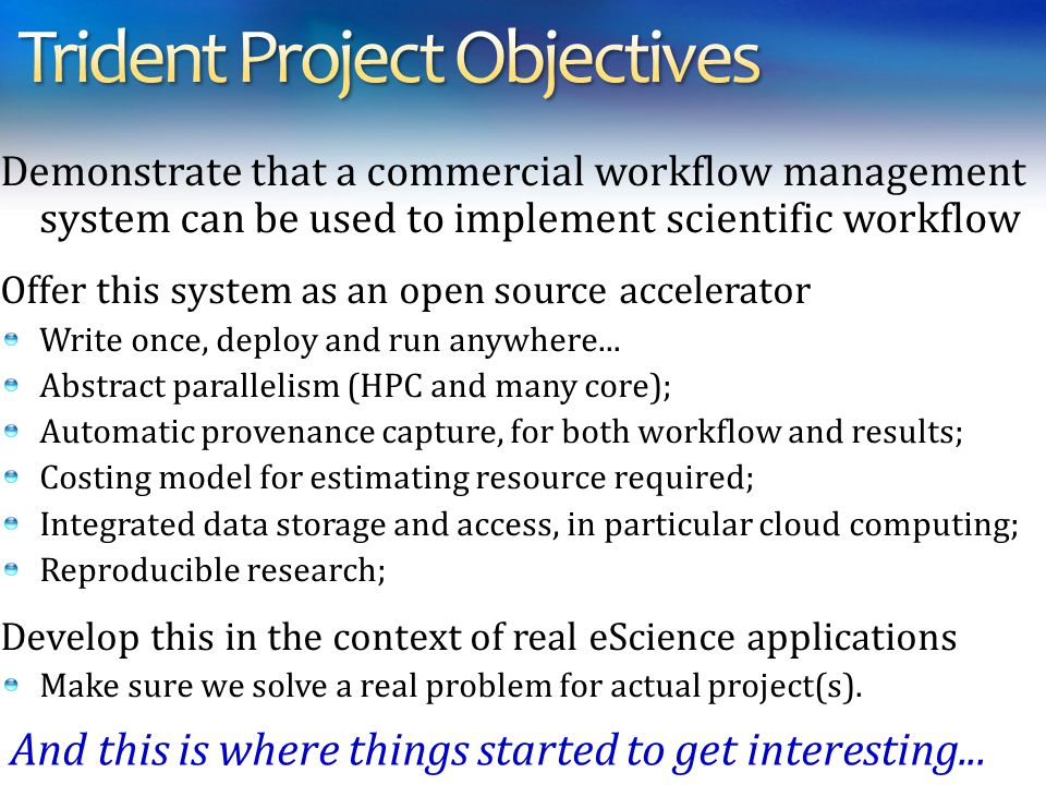 Demonstrate that a commercial workflow management system can be used to implement scientific workflow Offer this system as an open source accelerator Write once, deploy and run anywhere...