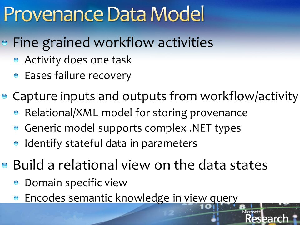 Fine grained workflow activities Activity does one task Eases failure recovery Capture inputs and outputs from workflow/activity Relational/XML model for storing provenance Generic model supports complex.NET types Identify stateful data in parameters Build a relational view on the data states Domain specific view Encodes semantic knowledge in view query