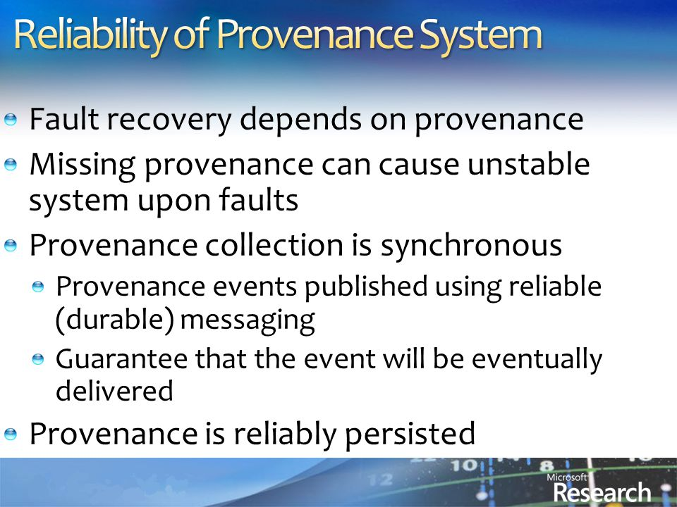 Fault recovery depends on provenance Missing provenance can cause unstable system upon faults Provenance collection is synchronous Provenance events published using reliable (durable) messaging Guarantee that the event will be eventually delivered Provenance is reliably persisted