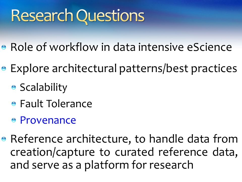 Role of workflow in data intensive eScience Explore architectural patterns/best practices Scalability Fault Tolerance Provenance Reference architecture, to handle data from creation/capture to curated reference data, and serve as a platform for research