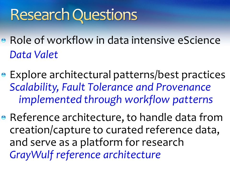 Role of workflow in data intensive eScience Data Valet Explore architectural patterns/best practices Scalability, Fault Tolerance and Provenance implemented through workflow patterns Reference architecture, to handle data from creation/capture to curated reference data, and serve as a platform for research GrayWulf reference architecture