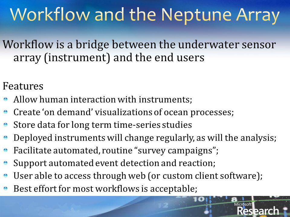 Workflow is a bridge between the underwater sensor array (instrument) and the end users Features Allow human interaction with instruments; Create 'on demand' visualizations of ocean processes; Store data for long term time-series studies Deployed instruments will change regularly, as will the analysis; Facilitate automated, routine survey campaigns ; Support automated event detection and reaction; User able to access through web (or custom client software); ‏Best effort for most workflows is acceptable;