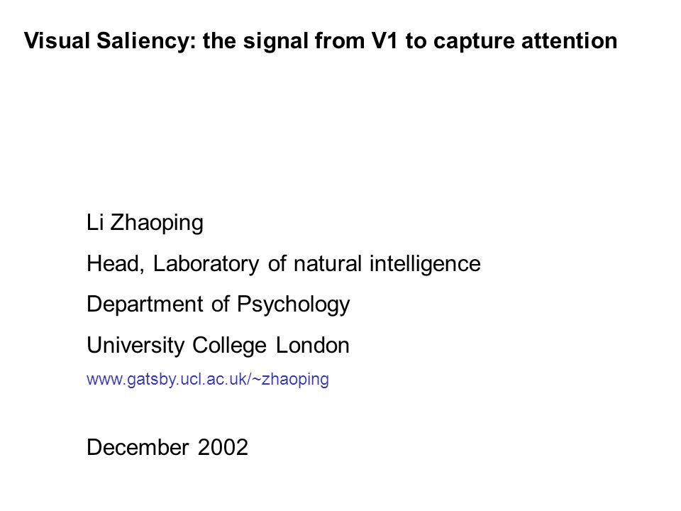 Visual Saliency: the signal from V1 to capture attention Li Zhaoping Head, Laboratory of natural intelligence Department of Psychology University Coll