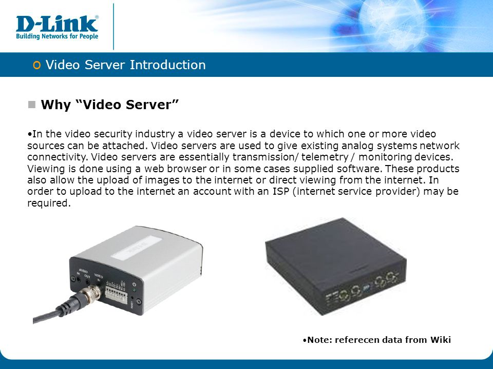  Digitalize Demand DVS-210-1 provides the opportunity to take advantage of many benefits that digital technology offers, perfect for installations where analog fixed cameras to be used in an IP-based video surveillance system  Saving Money Keep exist CCTV system and add video server, it is the ideal choice for bank offices, airports, governmental, industrial buildings, traffic surveillance, and prisons, essentially anywhere an analog surveillance system is already installed.